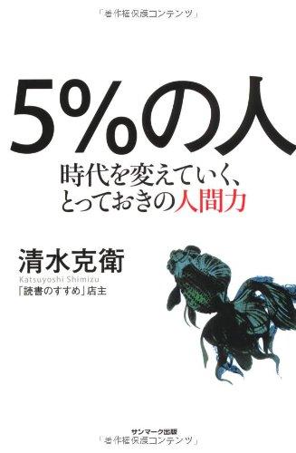 5% no hito : Jidai o kaeteiku totteoki no ningenryoku: Katsuyoshi Shimizu