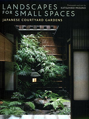 Landscapes for Small Spaces: Japanese Courtyard Gardens: Mizuno, Katsuhiko