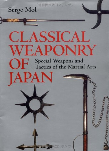 Classical Weaponry of Japan: Special Weapons and Tactics of the Martial Arts: Mol, Serge