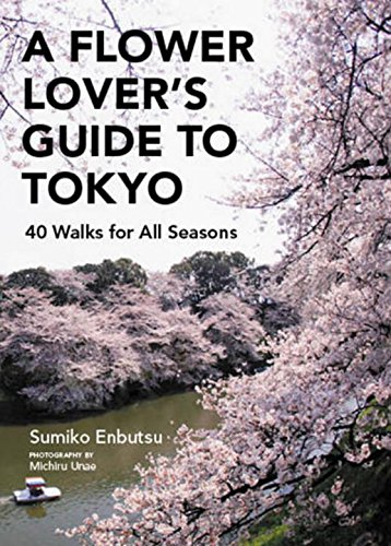 A Flower Lover's Guide to Tokyo: 40 Walks for All Seasons