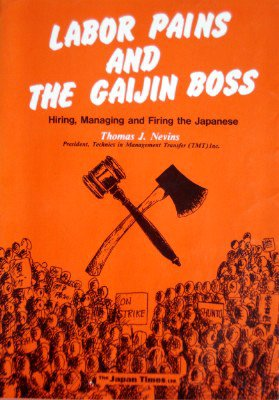 Labor Pains and the Gaijin Boss. Hiring, Managing and Firing the Japanese.