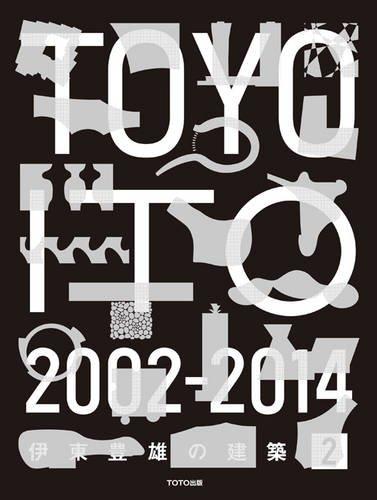 Toyo Ito 2 2002-2014: Toyoo Ito;