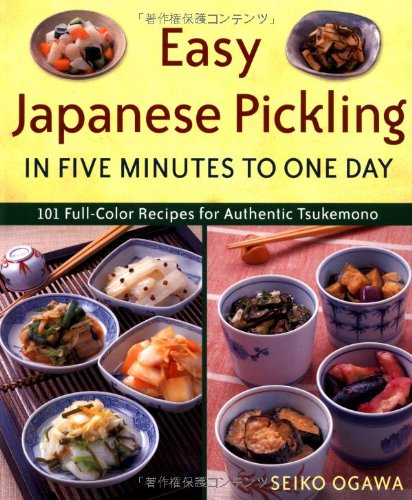 Easy Japanese Pickling in Five Minutes to One Day: 101 Full-Color Recipes for Authentic Tsukemono: ...
