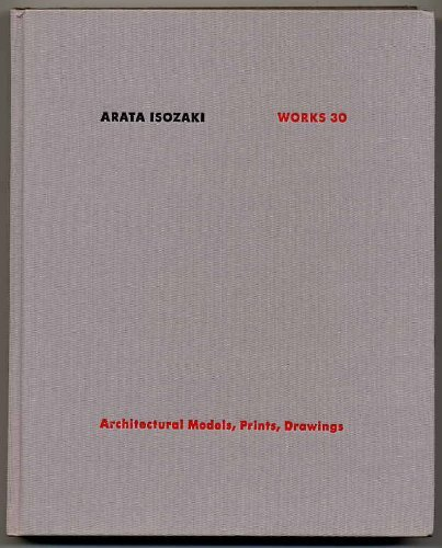 Arata Isozaki, Works 30: Architectural Models, Prints,: Arata Isozaki,