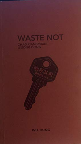 Waste Not--Zhao Xiangyuan & Song Dong: Hung, Wu
