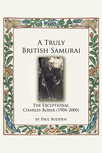 A Truly British Samurai - The Exceptional Charles Boxer (1904-2000): Budden, Paul