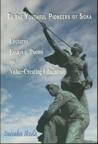 To the Youthful Pioneers of Soka: Lectures, Essays and Poems on Value-Creating Education: Ikeda, ...