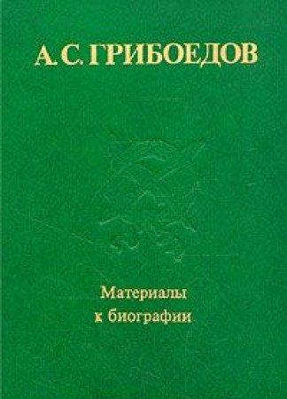 A.S. Griboedov. Materialy k Biografii: Sbornik nauchnykh trudov (AN SSSR, Ins-t russkoi literatury)...