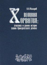 Velikaiya Horvatiya: etnogenez i rannyaya istoriya slaviyan: MAYOROV (A.V.)