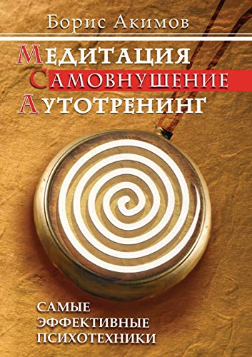 Meditation. Self-Hypnosis. Autotraining. the Most Effective Psychotechnics: Boris Akimov