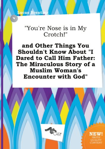 9785458806763: You're Nose Is in My Crotch! and Other Things You Shouldn't Know about I Dared to Call Him Father: The Miraculous Story of a Muslim Woman's Encount