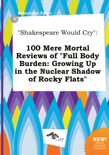 9785458816410: Shakespeare Would Cry: 100 Mere Mortal Reviews of Full Body Burden: Growing Up in the Nuclear Shadow of Rocky Flats
