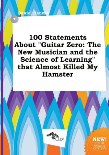 9785458816694: 100 Statements about Guitar Zero: The New Musician and the Science of Learning That Almost Killed My Hamster