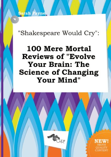 9785458833981: Shakespeare Would Cry: 100 Mere Mortal Reviews of Evolve Your Brain: The Science of Changing Your Mind