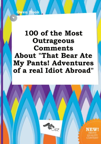 9785458843195: 100 of the Most Outrageous Comments about That Bear Ate My Pants! Adventures of a Real Idiot Abroad