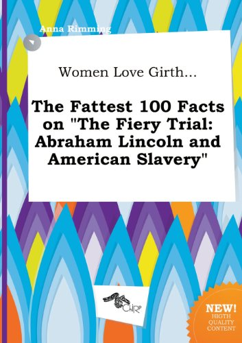 9785458855730: Women Love Girth... the Fattest 100 Facts on the Fiery Trial: Abraham Lincoln and American Slavery