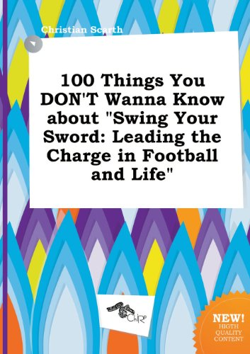 9785458856546: 100 Things You Don't Wanna Know about Swing Your Sword: Leading the Charge in Football and Life