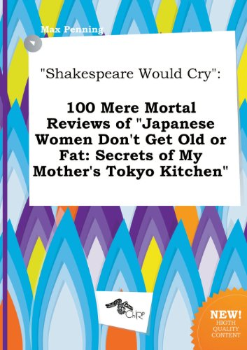 9785458873802: Shakespeare Would Cry: 100 Mere Mortal Reviews of Japanese Women Don't Get Old or Fat: Secrets of My Mother's Tokyo Kitchen