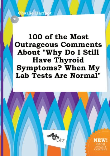 9785458895248: 100 of the Most Outrageous Comments about Why Do I Still Have Thyroid Symptoms? When My Lab Tests Are Normal