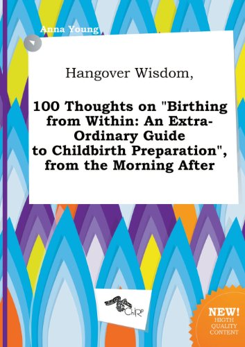 Hangover Wisdom, 100 Thoughts on Birthing from Within: An Extra-Ordinary Guide to Childbirth Preparation, from the Morning After (5458910362) by Anna Young