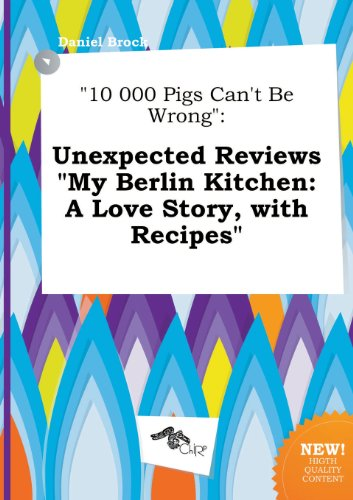 9785458953320: 10 000 Pigs Can't Be Wrong: Unexpected Reviews My Berlin Kitchen: A Love Story, with Recipes