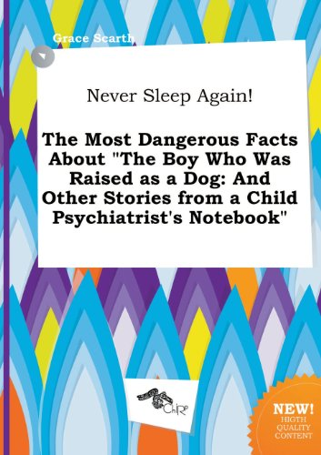 9785458960663: Never Sleep Again! the Most Dangerous Facts about the Boy Who Was Raised as a Dog: And Other Stories from a Child Psychiatrist's Notebook