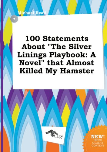 100 Statements about the Silver Linings Playbook: A Novel That Almost Killed My Hamster (5458961544) by Michael Read