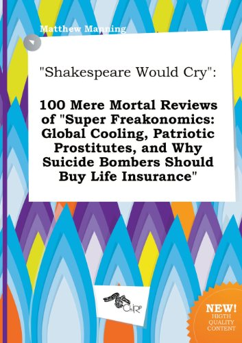 Shakespeare Would Cry: 100 Mere Mortal Reviews of Super Freakonomics: Global Cooling, Patriotic Prostitutes, and Why Suicide Bombers Should (5458993934) by Matthew Manning