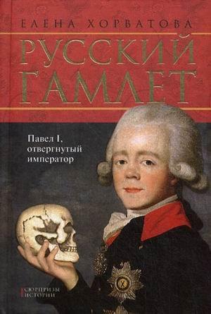 Russkii Gamlet: Pavel I, Otvergnutyi Imperator:: Khorvatova E.V