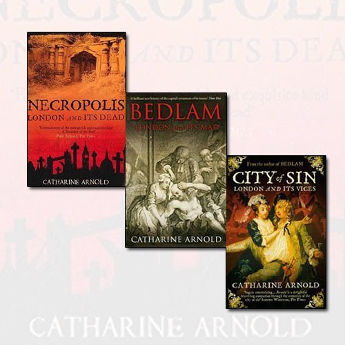 9785475461761: Catharine Arnold Collection 3 Books Bundle (Necropolis London and its Dead, Bedlam: London and Its Mad, City of Sin: London and Its Vices)
