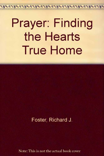 Prayer: Finding the Hearts True Home: Richard J. Foster