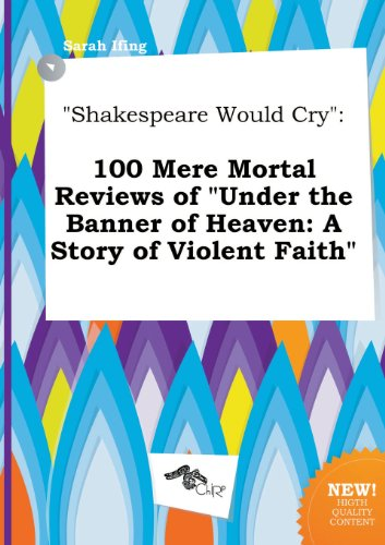 9785517021021: Shakespeare Would Cry: 100 Mere Mortal Reviews of Under the Banner of Heaven: A Story of Violent Faith