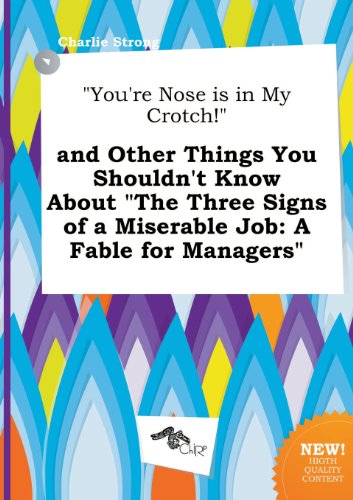 9785517163240: You're Nose Is in My Crotch! and Other Things You Shouldn't Know about the Three Signs of a Miserable Job: A Fable for Managers