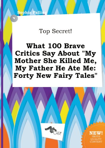 9785517232946: Top Secret! What 100 Brave Critics Say about My Mother She Killed Me, My Father He Ate Me: Forty New Fairy Tales