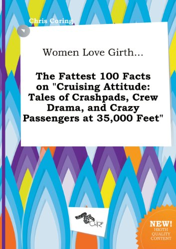 9785517276421: Women Love Girth... the Fattest 100 Facts on Cruising Attitude: Tales of Crashpads, Crew Drama, and Crazy Passengers at 35,000 Feet