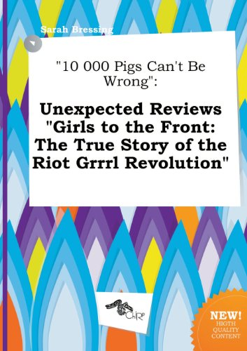 9785517278166: 10 000 Pigs Can't Be Wrong: Unexpected Reviews Girls to the Front: The True Story of the Riot Grrrl Revolution