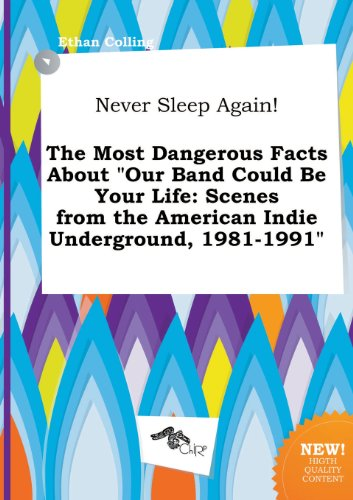 9785517280626: Never Sleep Again! the Most Dangerous Facts about Our Band Could Be Your Life: Scenes from the American Indie Underground, 1981-1991