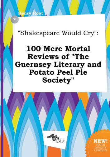 9785517291820: Shakespeare Would Cry: 100 Mere Mortal Reviews of the Guernsey Literary and Potato Peel Pie Society