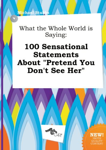 What the Whole World Is Saying: 100 Sensational Statements about Pretend You Don't See Her (5517332773) by Michael Stubbs