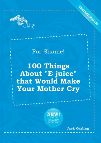 9785518279766: For Shame! 100 Things about E Juice That Would Make Your Mother Cry