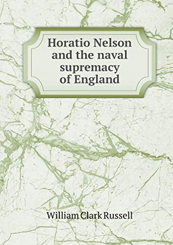 Horatio Nelson and the naval supremacy of: Russell William Clark