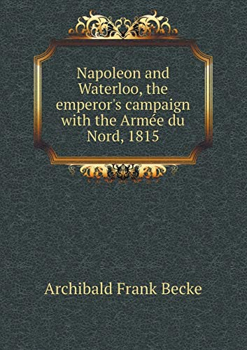 9785518483538: Napoleon and Waterloo, the Emperor's Campaign with the Arme E Du Nord, 1815