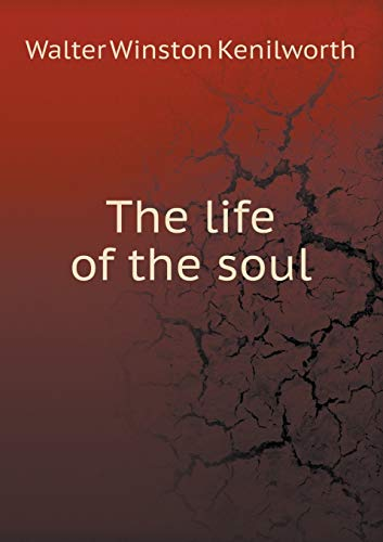 The life of the soul (Paperback): Winston Kenilworth Walter