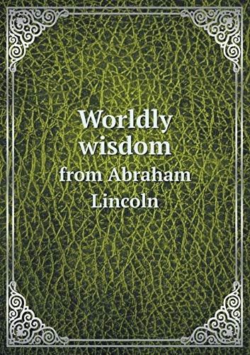 Worldly Wisdom from Abraham Lincoln: F S Bigelow