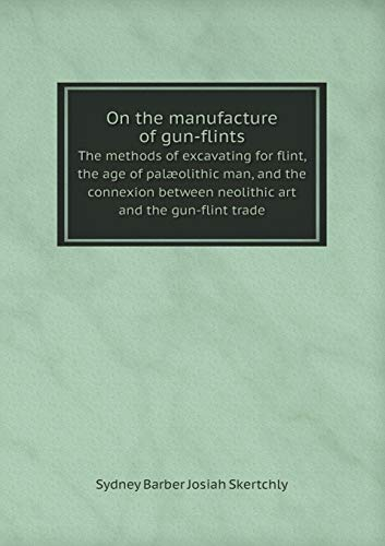 9785518542068: On the manufacture of gun-flints The methods of excavating for flint, the age of palæolithic man, and the connexion between neolithic art and the gun-flint trade