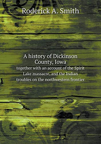 9785518583115: A history of Dickinson County, Iowa together with an account of the Spirit Lake massacre, and the Indian troubles on the northwestern frontier