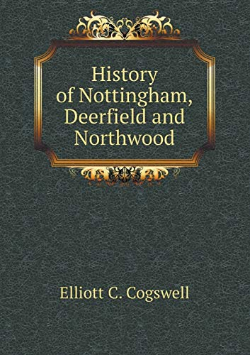History of Nottingham, Deerfield and Northwood (Paperback): C. Cogswell Elliott