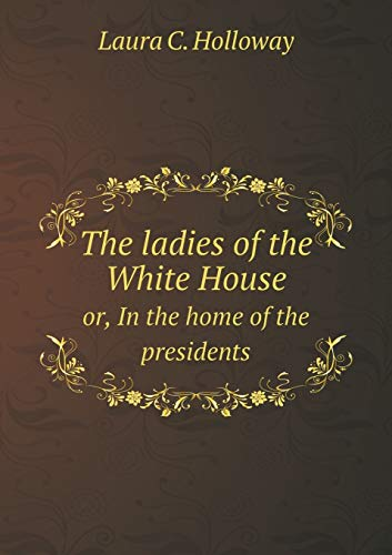 The ladies of the White House or,: Laura C. Holloway