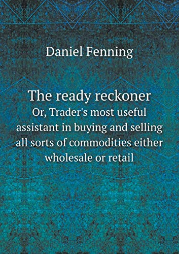 9785518746978: The ready reckoner Or, Trader's most useful assistant in buying and selling all sorts of commodities either wholesale or retail