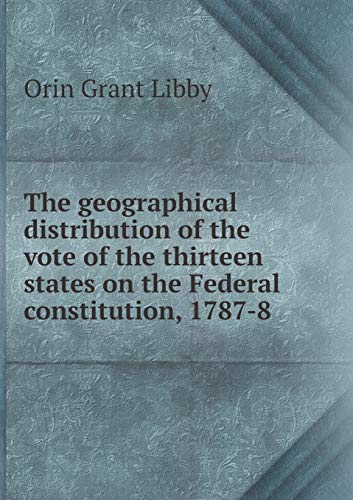 9785518810389: The geographical distribution of the vote of the thirteen states on the Federal constitution, 1787-8